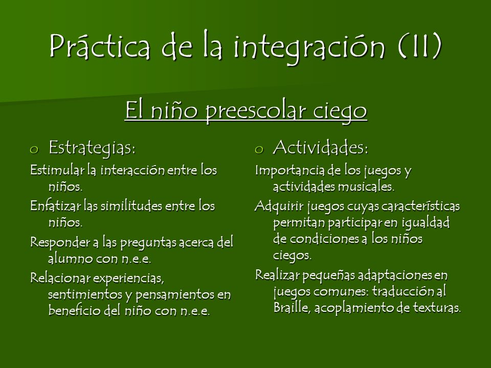 Práctica de la integración (II) El niño preescolar ciego o Estrategias: Estimular la interacción entre los niños. Enfatizar las similitudes entre los