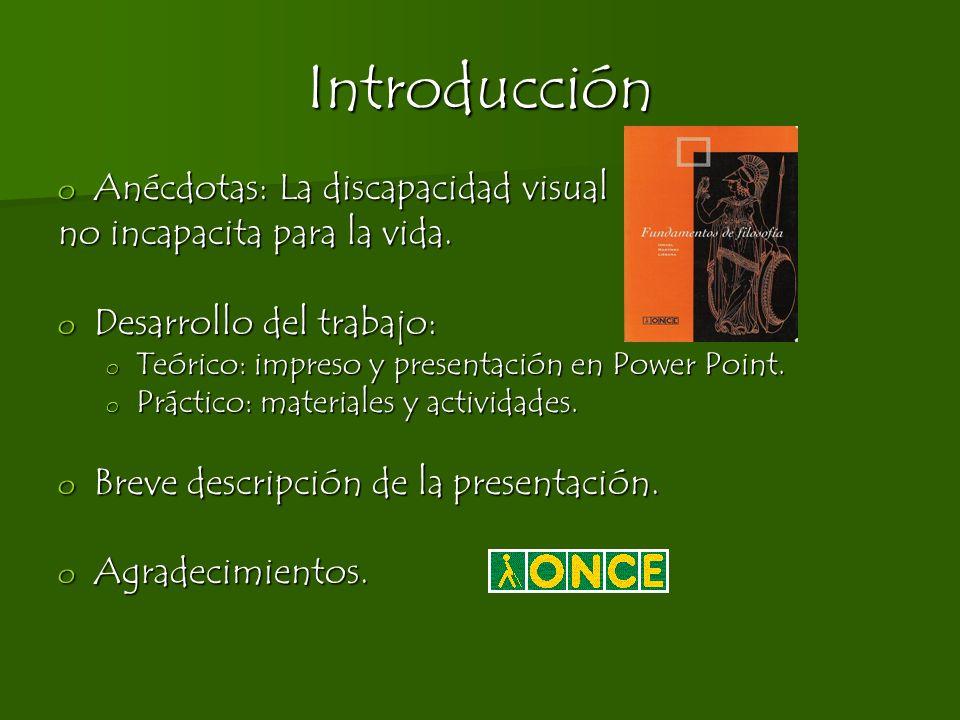 Introducción o Anécdotas: La discapacidad visual no incapacita para la vida. o Desarrollo del trabajo: o Teórico: impreso y presentación en Power Poin