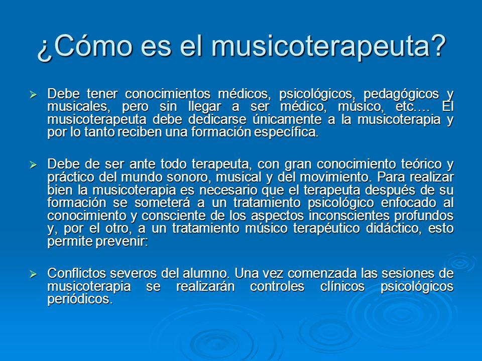 ¿Cómo es el musicoterapeuta? Debe tener conocimientos médicos, psicológicos, pedagógicos y musicales, pero sin llegar a ser médico, músico, etc.… El m