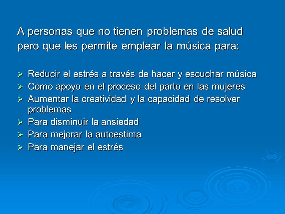 A personas que no tienen problemas de salud pero que les permite emplear la música para: Reducir el estrés a través de hacer y escuchar música Reducir