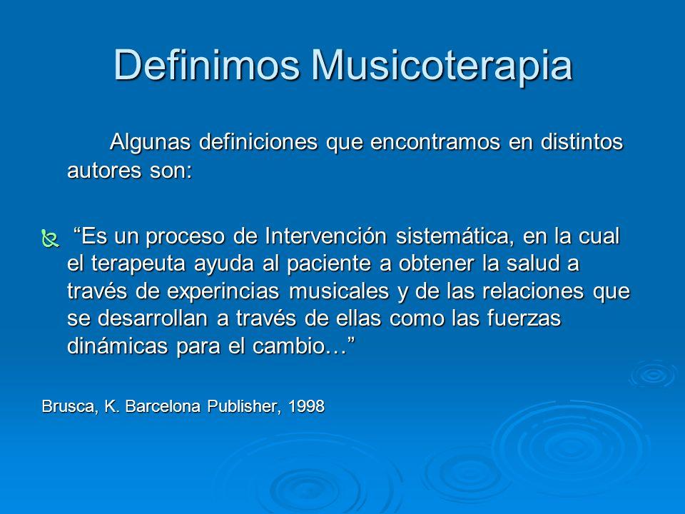 Definimos Musicoterapia Algunas definiciones que encontramos en distintos autores son: Es un proceso de Intervención sistemática, en la cual el terape