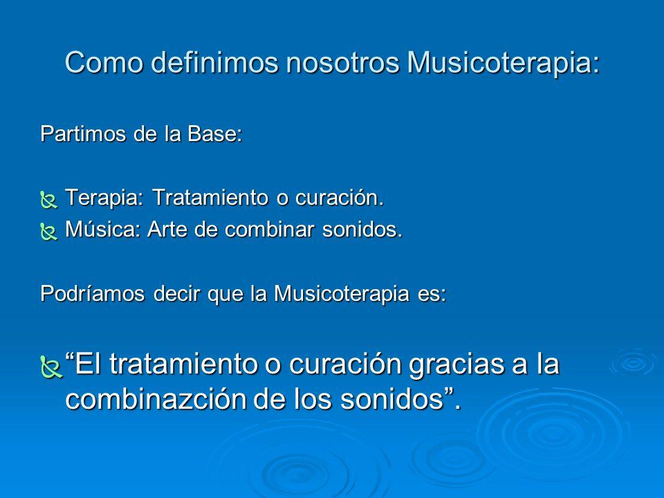 Como definimos nosotros Musicoterapia: Partimos de la Base: Terapia: Tratamiento o curación. Terapia: Tratamiento o curación. Música: Arte de combinar