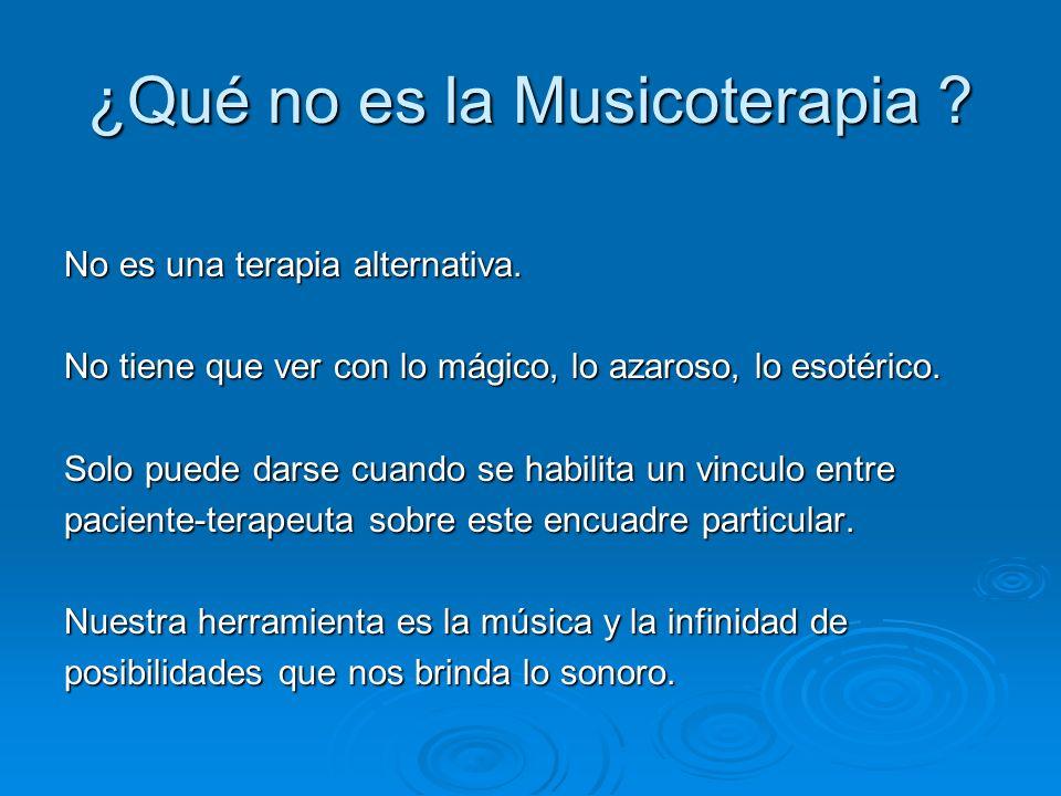 ¿Qué no es la Musicoterapia ? No es una terapia alternativa. No tiene que ver con lo mágico, lo azaroso, lo esotérico. Solo puede darse cuando se habi