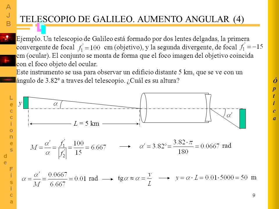 9 TELESCOPIO DE GALILEO. AUMENTO ANGULAR (4) Ejemplo. Un telescopio de Galileo está formado por dos lentes delgadas, la primera convergente de focal c