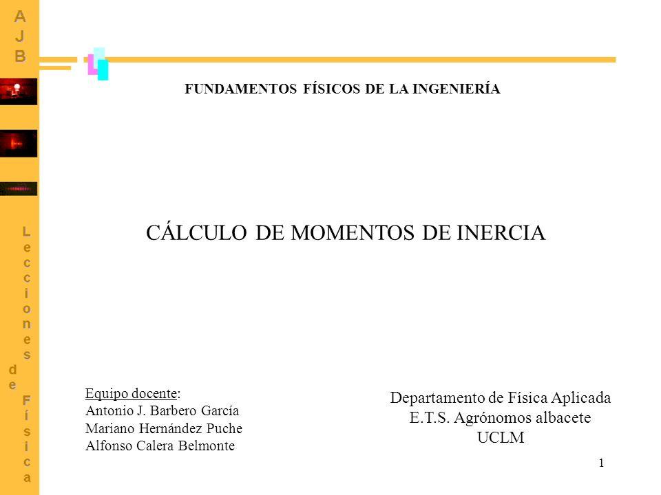 1 CÁLCULO DE MOMENTOS DE INERCIA Equipo docente: Antonio J. Barbero García Mariano Hernández Puche Alfonso Calera Belmonte Departamento de Física Apli