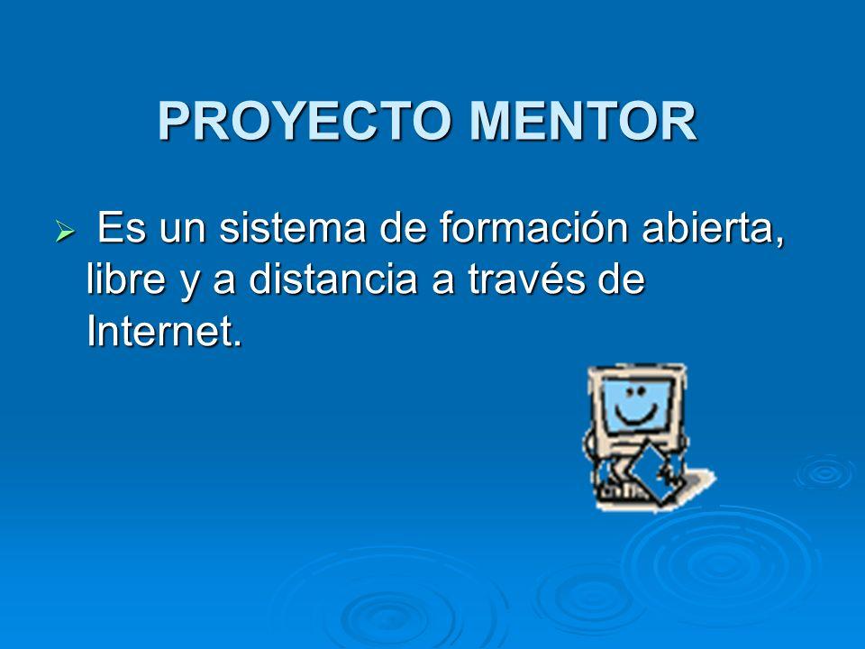 PROYECTO MENTOR Es un sistema de formación abierta, libre y a distancia a través de Internet. Es un sistema de formación abierta, libre y a distancia