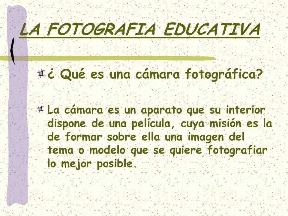 LA FOTOGRAFIA EDUCATIVA ¿ Qué es una cámara fotográfica? La cámara es un aparato que su interior dispone de una película, cuya misión es la de formar