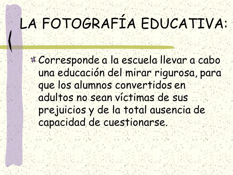 LA FOTOGRAFÍA EDUCATIVA: Corresponde a la escuela llevar a cabo una educación del mirar rigurosa, para que los alumnos convertidos en adultos no sean