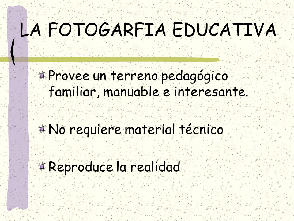 LA FOTOGARFIA EDUCATIVA Provee un terreno pedagógico familiar, manuable e interesante. No requiere material técnico Reproduce la realidad