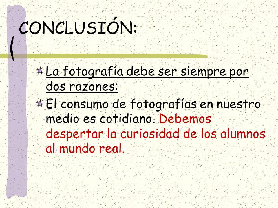 CONCLUSIÓN: La fotografía debe ser siempre por dos razones: El consumo de fotografías en nuestro medio es cotidiano. Debemos despertar la curiosidad d
