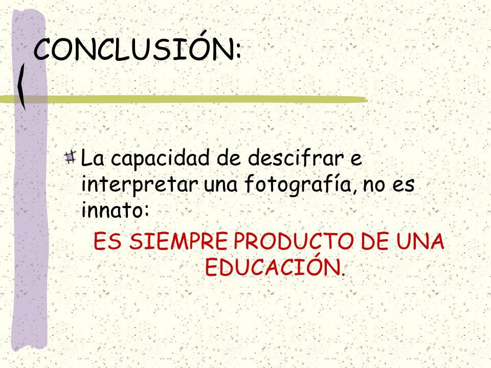 CONCLUSIÓN: La capacidad de descifrar e interpretar una fotografía, no es innato: ES SIEMPRE PRODUCTO DE UNA EDUCACIÓN.