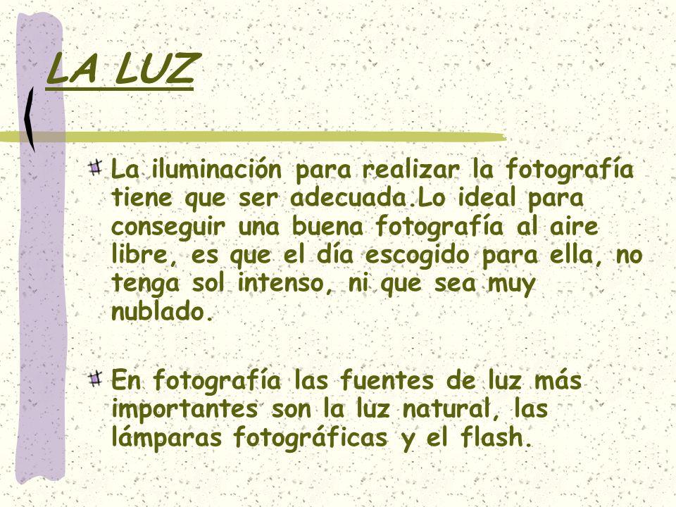LA LUZ La iluminación para realizar la fotografía tiene que ser adecuada.Lo ideal para conseguir una buena fotografía al aire libre, es que el día esc