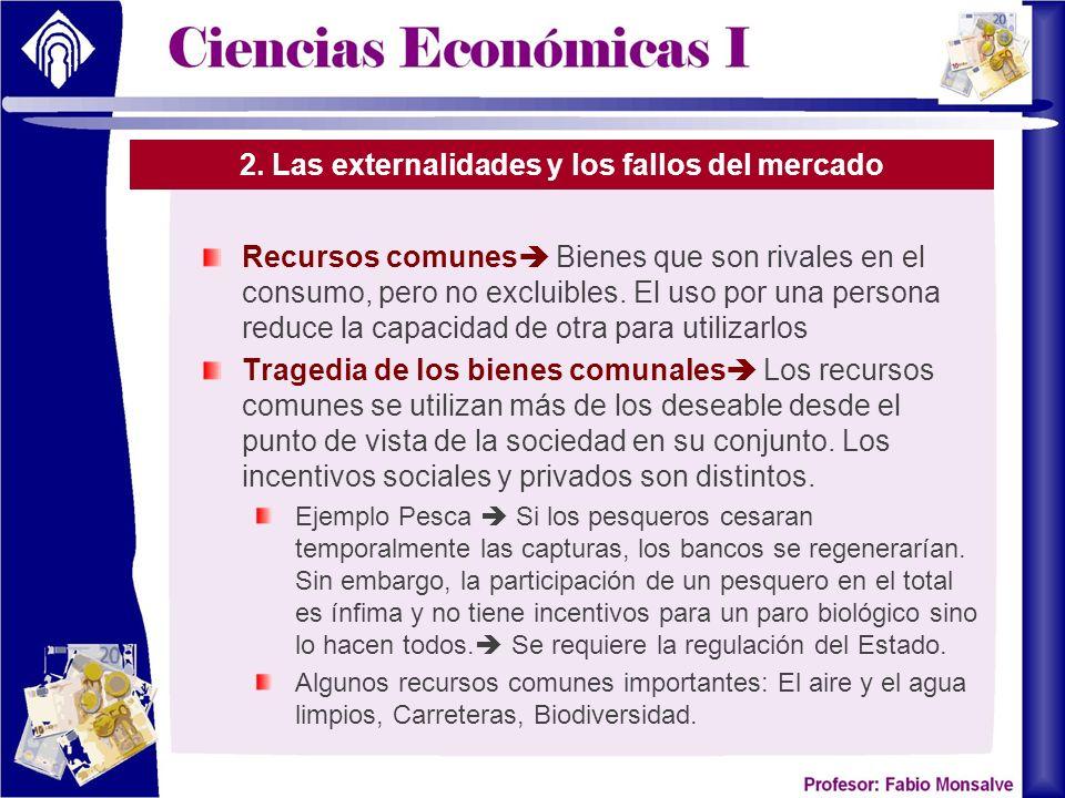 2. Las externalidades y los fallos del mercado Recursos comunes Bienes que son rivales en el consumo, pero no excluibles. El uso por una persona reduc