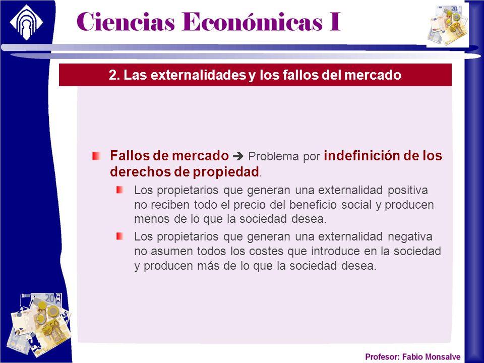 2. Las externalidades y los fallos del mercado Fallos de mercado Problema por indefinición de los derechos de propiedad. Los propietarios que generan