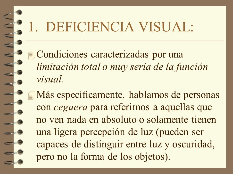 1. DEFICIENCIA VISUAL: 4 Condiciones caracterizadas por una limitación total o muy seria de la función visual. 4 Más específicamente, hablamos de pers