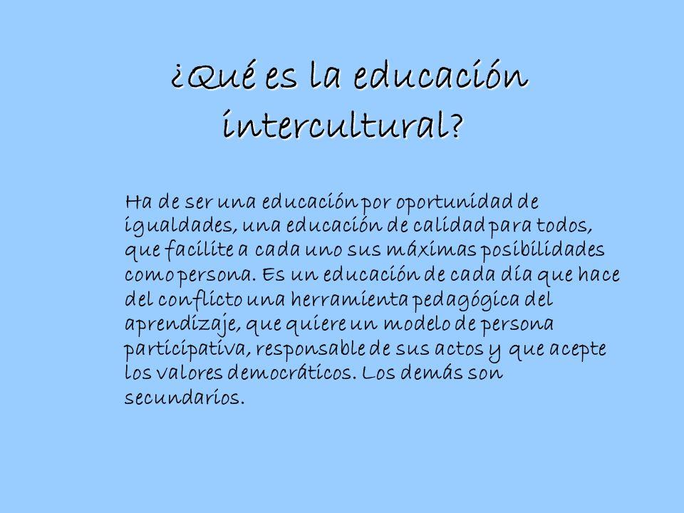 ¿Qué es la educación intercultural? Ha de ser una educación por oportunidad de igualdades, una educación de calidad para todos, que facilite a cada un