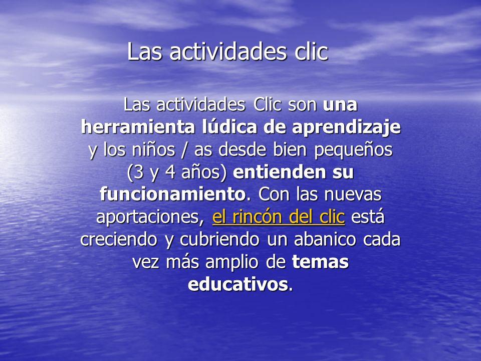 Las actividades clic Las actividades Clic son una herramienta lúdica de aprendizaje y los niños / as desde bien pequeños (3 y 4 años) entienden su fun