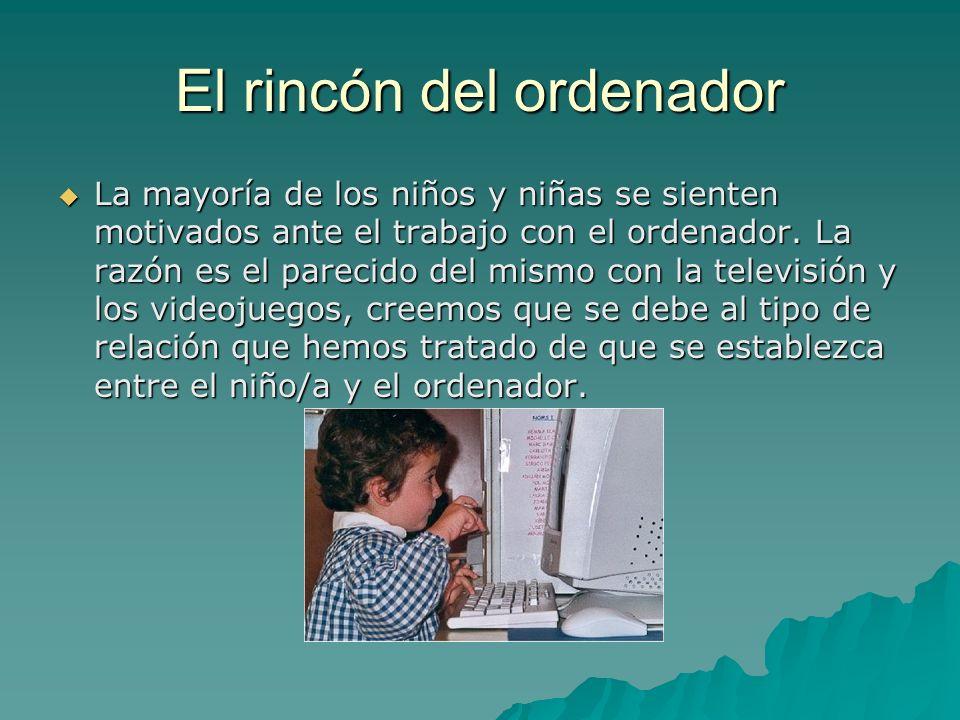 El rincón del ordenador La mayoría de los niños y niñas se sienten motivados ante el trabajo con el ordenador. La razón es el parecido del mismo con l