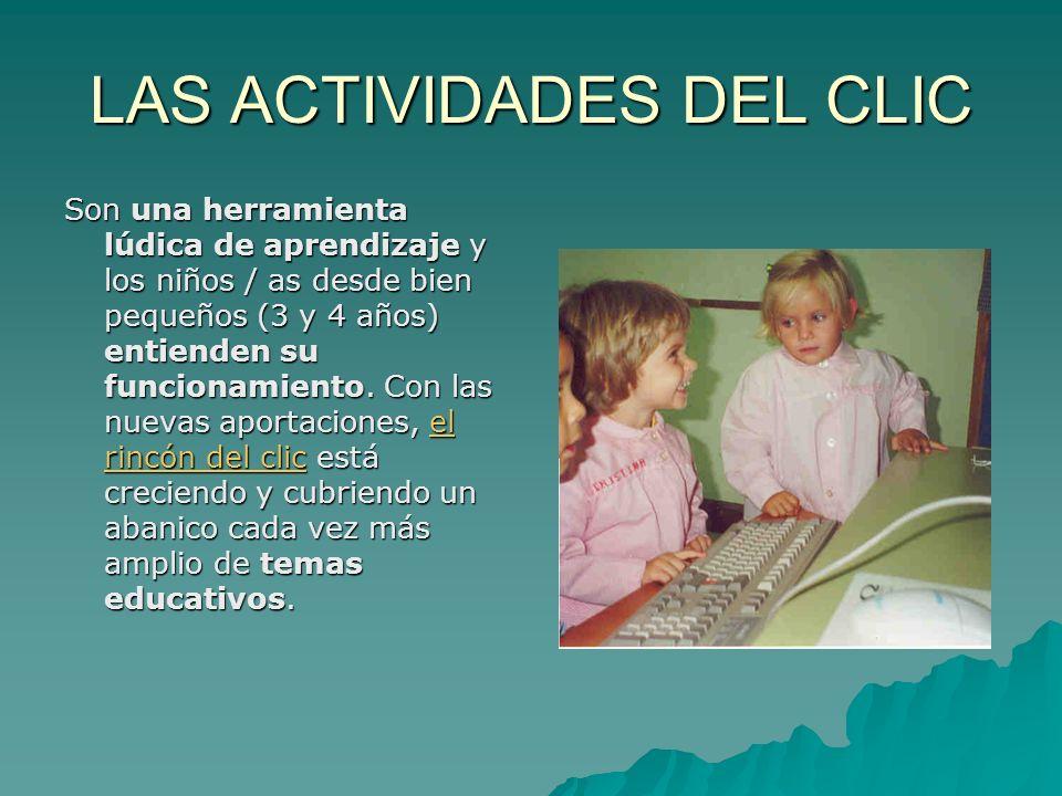 LAS ACTIVIDADES DEL CLIC Son una herramienta lúdica de aprendizaje y los niños / as desde bien pequeños (3 y 4 años) entienden su funcionamiento. Con