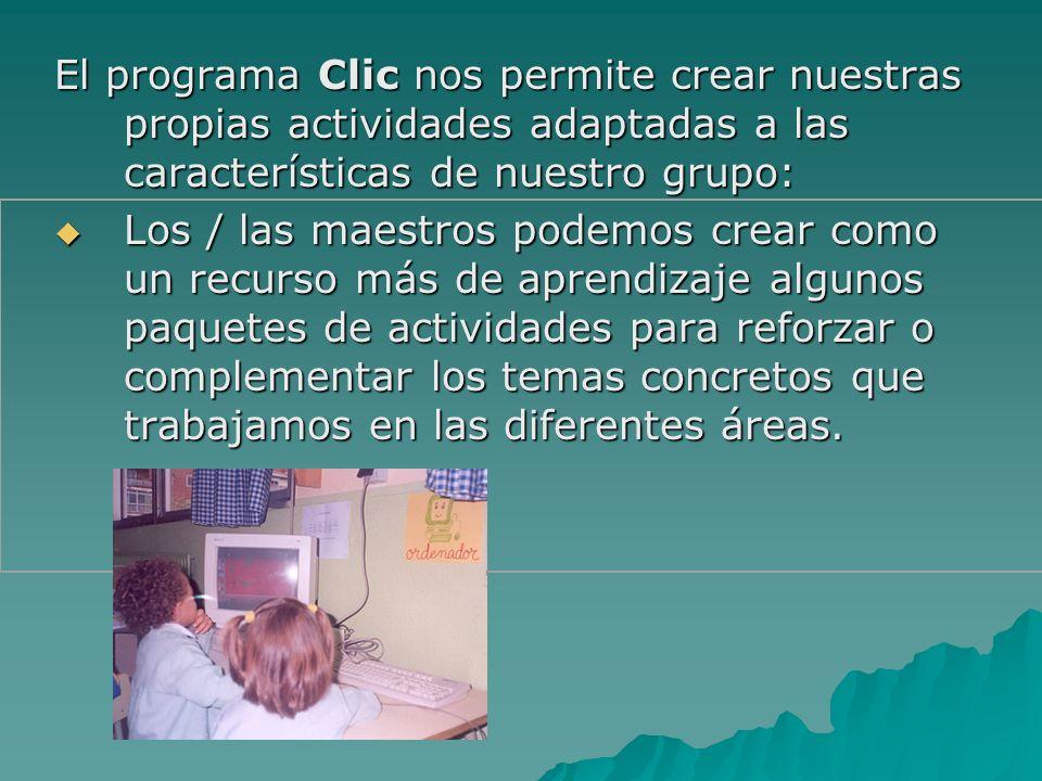 El programa Clic nos permite crear nuestras propias actividades adaptadas a las características de nuestro grupo: Los / las maestros podemos crear com