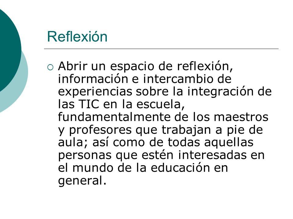 Reflexión Abrir un espacio de reflexión, información e intercambio de experiencias sobre la integración de las TIC en la escuela, fundamentalmente de los maestros y profesores que trabajan a pie de aula; así como de todas aquellas personas que estén interesadas en el mundo de la educación en general.