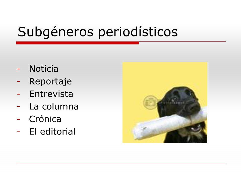 Subgéneros periodísticos -Noticia -Reportaje -Entrevista -La columna -Crónica -El editorial
