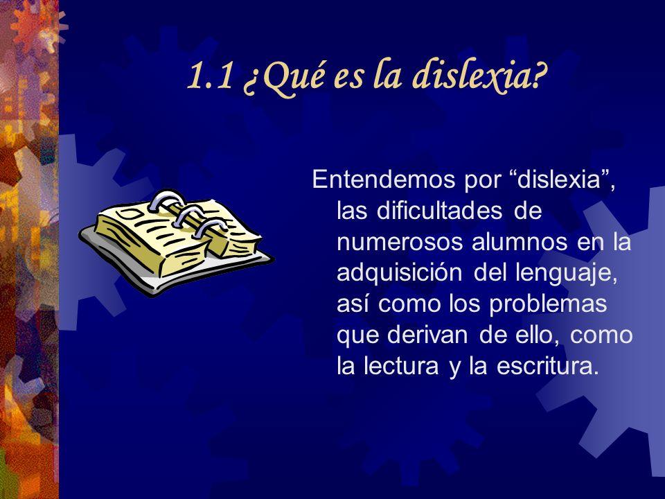 1.1 ¿Qué es la dislexia? Entendemos por dislexia, las dificultades de numerosos alumnos en la adquisición del lenguaje, así como los problemas que der