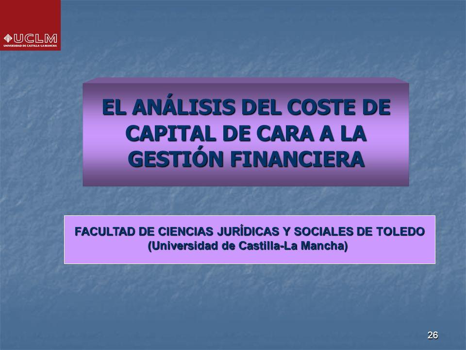 26 EL ANÁLISIS DEL COSTE DE CAPITAL DE CARA A LA GESTIÓN FINANCIERA FACULTAD DE CIENCIAS JURÍDICAS Y SOCIALES DE TOLEDO (Universidad de Castilla-La Mancha)