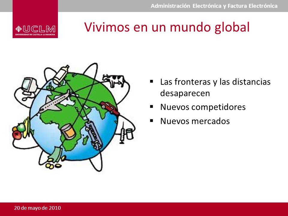 Vivimos en un mundo global Las fronteras y las distancias desaparecen Nuevos competidores Nuevos mercados 20 de mayo de 2010 Administración Electrónica y Factura Electrónica