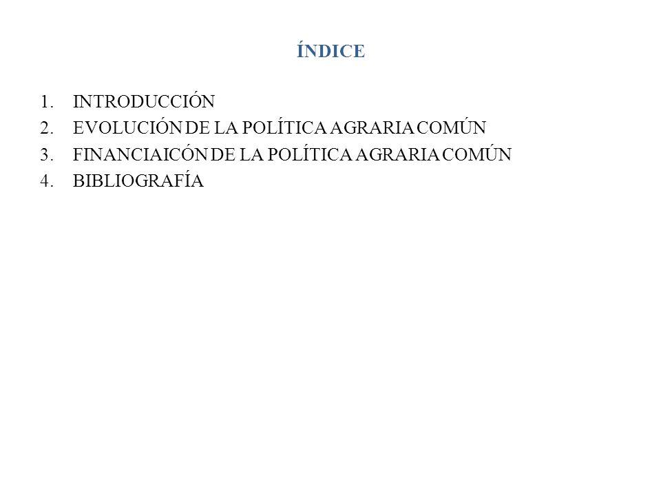 ÍNDICE 1.INTRODUCCIÓN 2.EVOLUCIÓN DE LA POLÍTICA AGRARIA COMÚN 3.FINANCIAICÓN DE LA POLÍTICA AGRARIA COMÚN 4.BIBLIOGRAFÍA