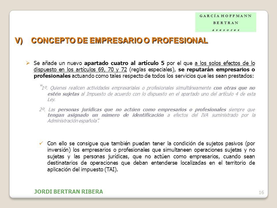16 V)CONCEPTO DE EMPRESARIO O PROFESIONAL Se añade un nuevo apartado cuatro al artículo 5 por el que a los solos efectos de lo dispuesto en los artícu