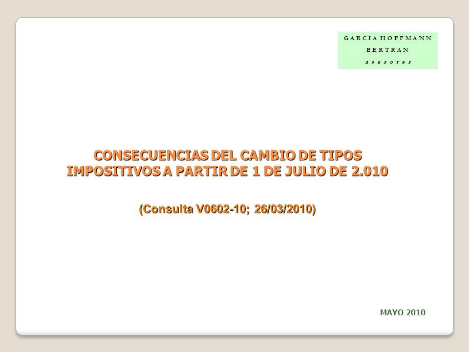 CONSECUENCIAS DEL CAMBIO DE TIPOS IMPOSITIVOS A PARTIR DE 1 DE JULIO DE 2.010 (Consulta V0602-10; 26/03/2010) G A R C Í A H O F F M A N N B E R T R A