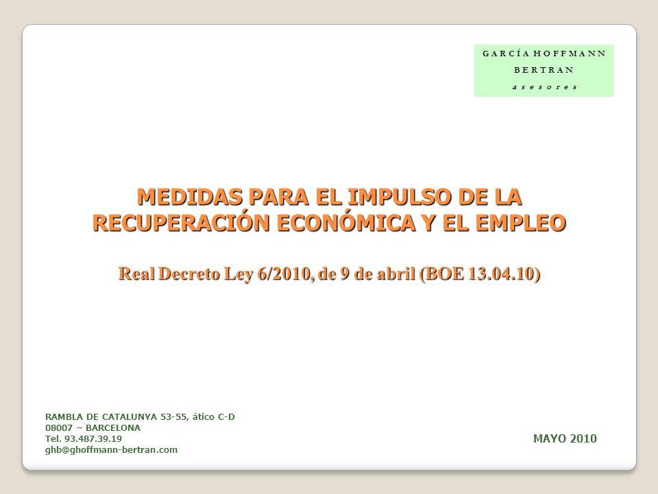 MEDIDAS PARA EL IMPULSO DE LA RECUPERACIÓN ECONÓMICA Y EL EMPLEO Real Decreto Ley 6/2010, de 9 de abril (BOE 13.04.10) G A R C Í A H O F F M A N N B E