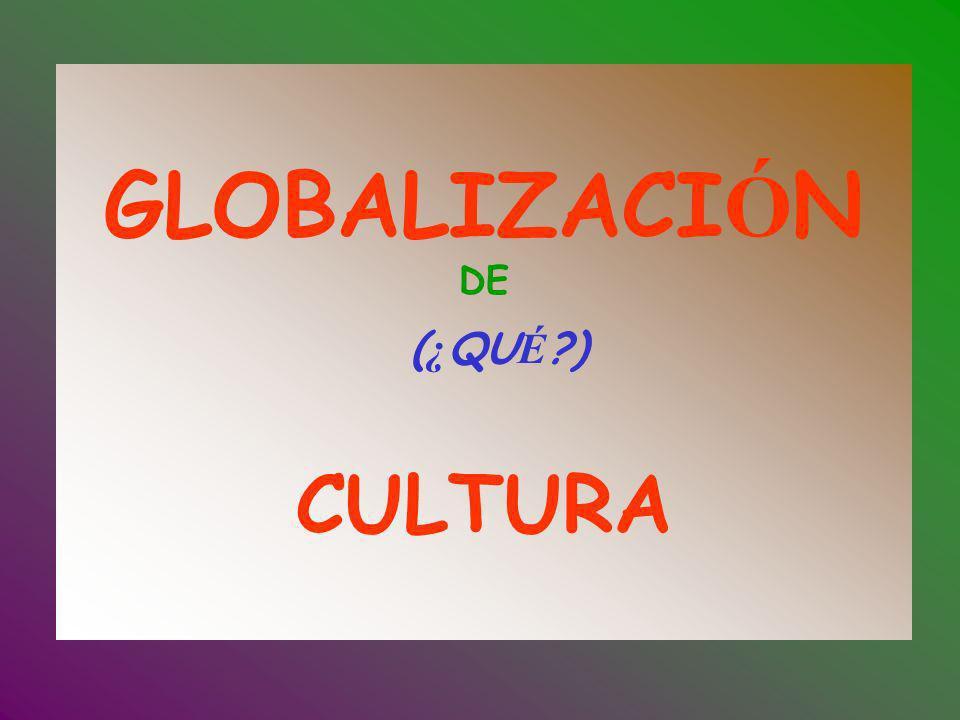 GLOBALIZACI Ó N DE ( ¿ QU É ?) CULTURA