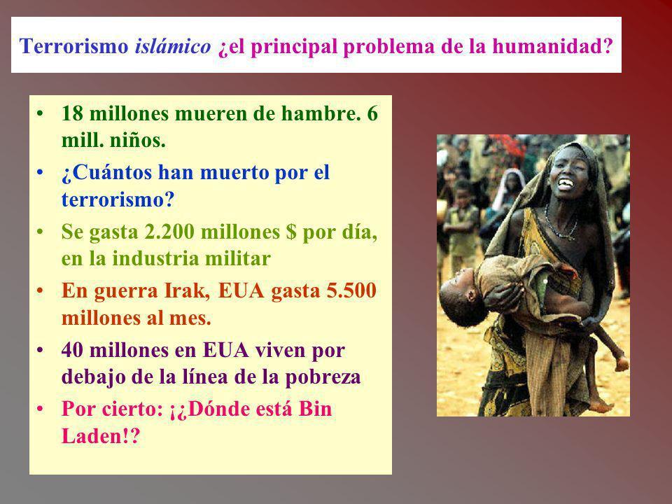 Terrorismo islámico ¿el principal problema de la humanidad? 18 millones mueren de hambre. 6 mill. niños. ¿Cuántos han muerto por el terrorismo? Se gas