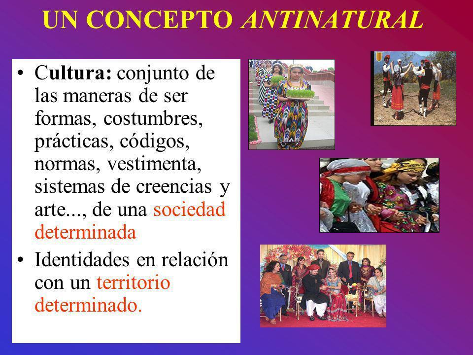 UN CONCEPTO ANTINATURAL Cultura: conjunto de las maneras de ser formas, costumbres, prácticas, códigos, normas, vestimenta, sistemas de creencias y ar