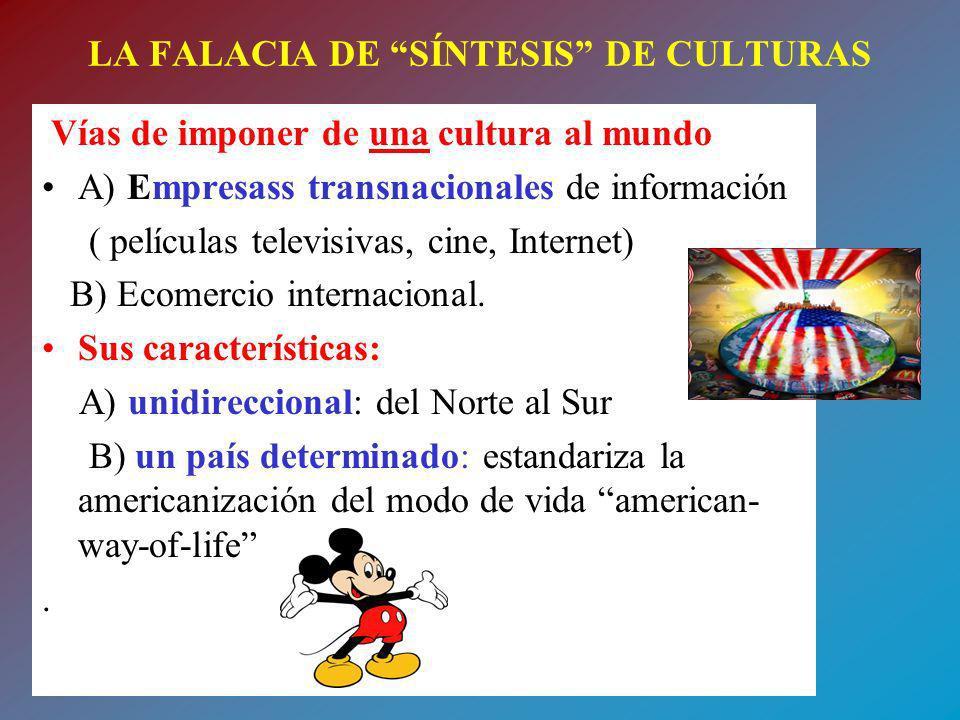 LA FALACIA DE SÍNTESIS DE CULTURAS Vías de imponer de una cultura al mundo A) Empresass transnacionales de información ( películas televisivas, cine,
