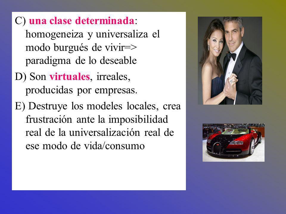 C) una clase determinada: homogeneiza y universaliza el modo burgués de vivir=> paradigma de lo deseable D) Son virtuales, irreales, producidas por em