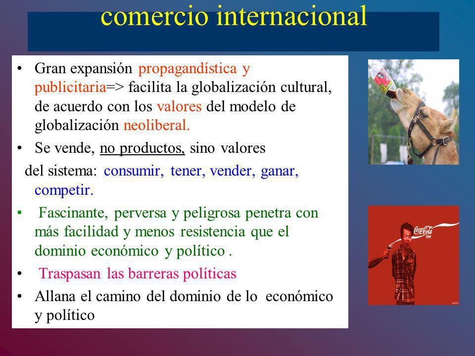 comercio internacional Gran expansión propagandística y publicitaria=> facilita la globalización cultural, de acuerdo con los valores del modelo de gl