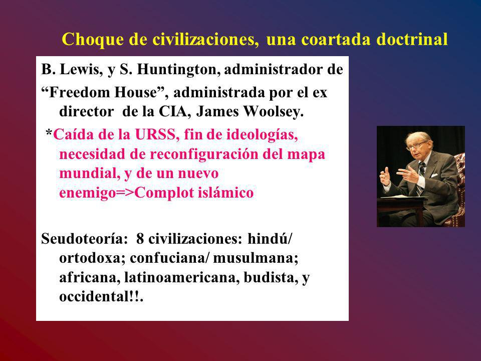 Choque de civilizaciones, una coartada doctrinal B. Lewis, y S. Huntington, administrador de Freedom House, administrada por el ex director de la CIA,