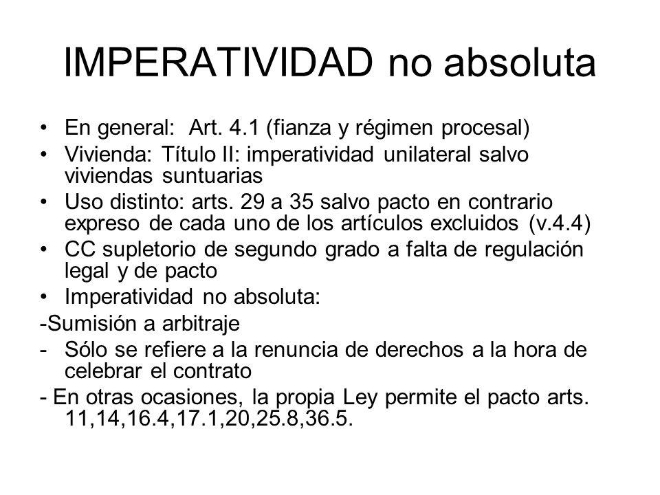IMPERATIVIDAD no absoluta En general: Art. 4.1 (fianza y régimen procesal) Vivienda: Título II: imperatividad unilateral salvo viviendas suntuarias Us