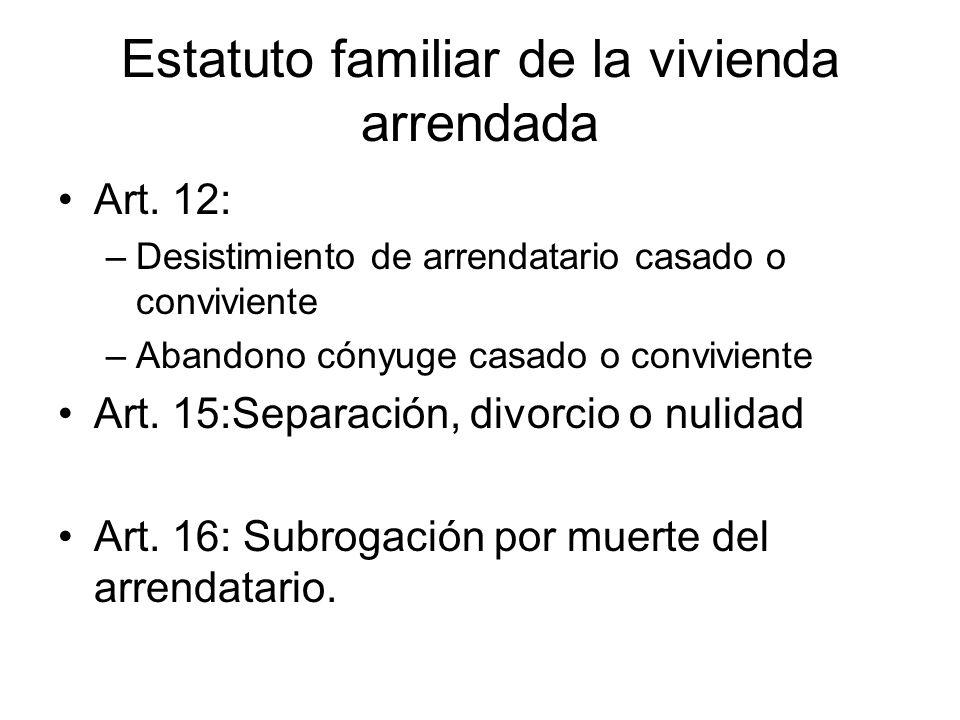 Estatuto familiar de la vivienda arrendada Art. 12: –Desistimiento de arrendatario casado o conviviente –Abandono cónyuge casado o conviviente Art. 15
