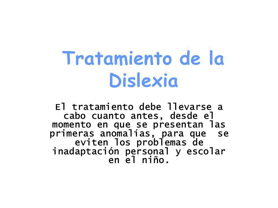 Tratamiento de la Dislexia El tratamiento debe llevarse a cabo cuanto antes, desde el momento en que se presentan las primeras anomalías, para que se