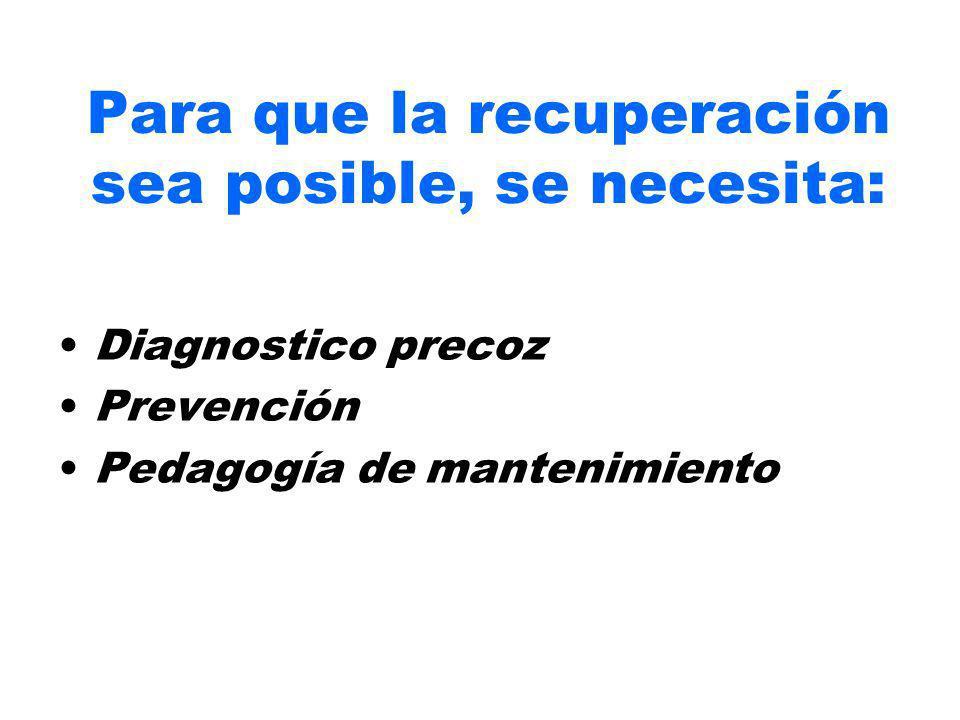 Para que la recuperación sea posible, se necesita: Diagnostico precoz Prevención Pedagogía de mantenimiento