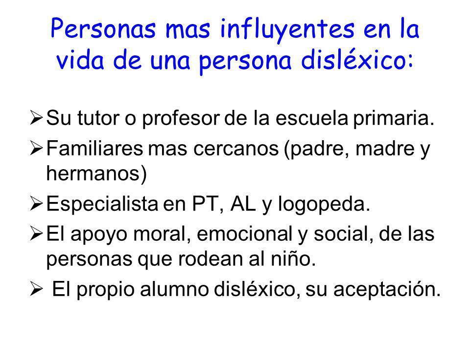 Personas mas influyentes en la vida de una persona disléxico: Su tutor o profesor de la escuela primaria. Familiares mas cercanos (padre, madre y herm