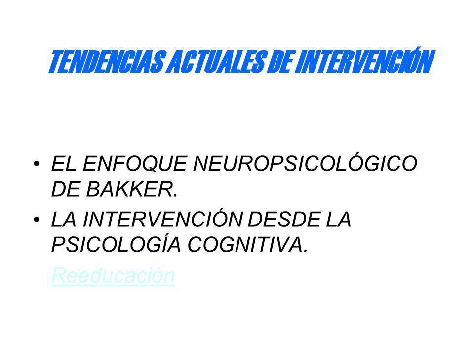 TENDENCIAS ACTUALES DE INTERVENCIÓN EL ENFOQUE NEUROPSICOLÓGICO DE BAKKER. LA INTERVENCIÓN DESDE LA PSICOLOGÍA COGNITIVA. Reeducación
