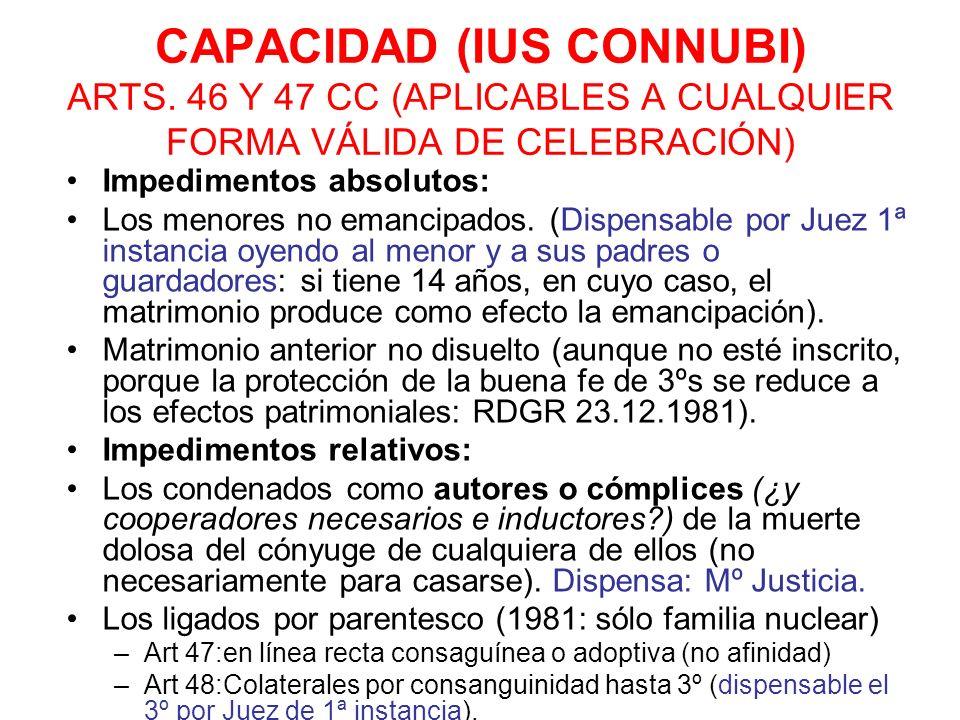 CAPACIDAD (IUS CONNUBI) ARTS. 46 Y 47 CC (APLICABLES A CUALQUIER FORMA VÁLIDA DE CELEBRACIÓN) Impedimentos absolutos: Los menores no emancipados. (Dis