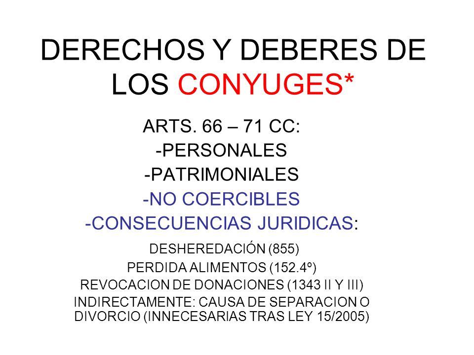 DERECHOS Y DEBERES DE LOS CONYUGES* ARTS. 66 – 71 CC: -PERSONALES -PATRIMONIALES -NO COERCIBLES -CONSECUENCIAS JURIDICAS: DESHEREDACIÓN (855) PERDIDA