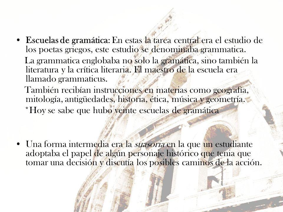 Escuelas de gramática: En estas la tarea central era el estudio de los poetas griegos, este estudio se denominaba grammatica. La grammatica englobaba