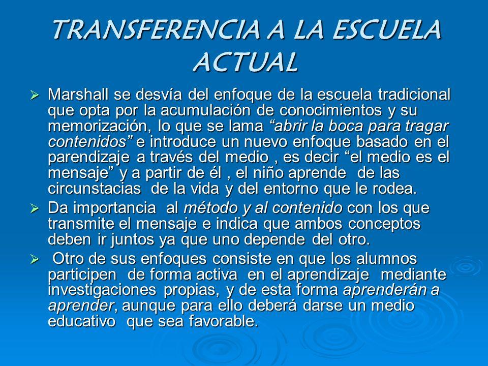 TRANSFERENCIA A LA ESCUELA ACTUAL Marshall se desvía del enfoque de la escuela tradicional que opta por la acumulación de conocimientos y su memorizac